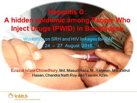 Hepatitis C: A hidden epidemic among People Who Inject Drugs (PWID) in Bangladesh Workshop on SRH and HIV linkages for KAP 24 – 27 August 2015 Ezazul Islam.