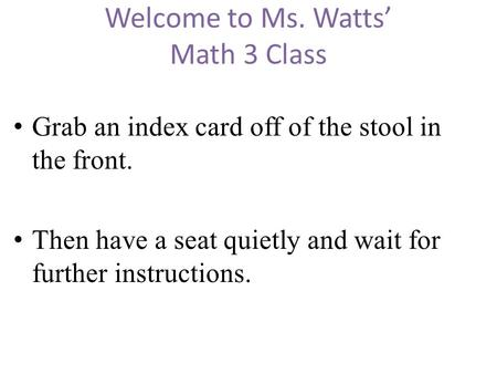 Welcome to Ms. Watts' Math 3 Class Grab an index card off of the stool in the front. Then have a seat quietly and wait for further instructions.