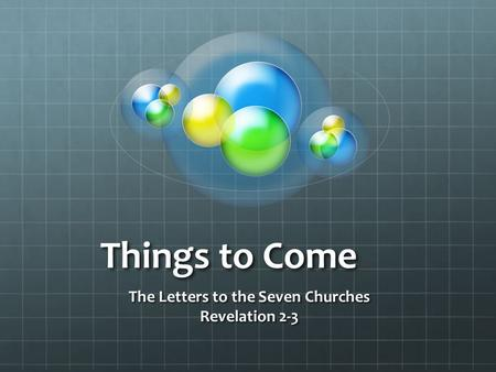 Things to Come The Letters to the <strong>Seven</strong> Churches Revelation 2-3.
