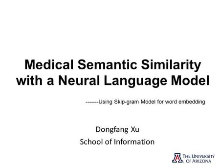 Medical Semantic Similarity with a Neural Language Model Dongfang Xu School of Information Using Skip-gram Model for word embedding.