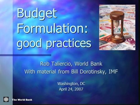 The World Bank Budget Formulation: good practices Rob Taliercio, World Bank With material from Bill Dorotinsky, IMF Washington, DC April 24, 2007.