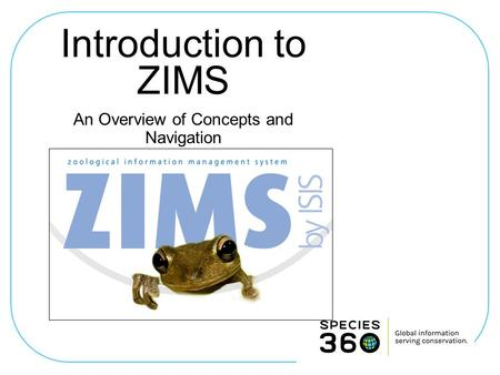 Introduction to ZIMS An Overview of Concepts and Navigation.