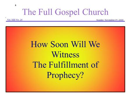 The Full Gospel Church Vol. XIII No. 26 Sunday November 15, 2009 How Soon Will We Witness The Fulfillment of Prophecy?