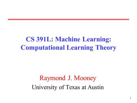 1 CS 391L: Machine Learning: Computational Learning Theory Raymond J. Mooney University of Texas at Austin.