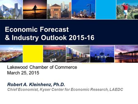 Robert A. Kleinhenz, Ph.D. Chief Economist, Kyser Center for Economic Research, LAEDC Economic Forecast & Industry Outlook Lakewood Chamber of.