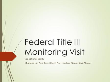 Federal Title III Monitoring Visit Educational Equity Charlene Lui, Paul Ross, Cheryl Pietz, Nathan Moore, Sara Moore.