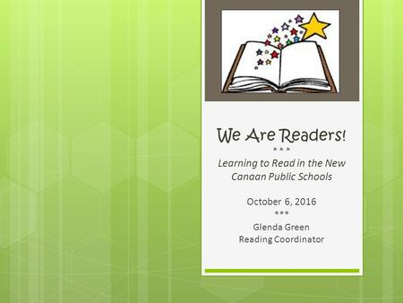 We Are Readers! * * * Learning to Read in the New Canaan Public Schools October 6, 2016 *** Glenda Green Reading Coordinator.