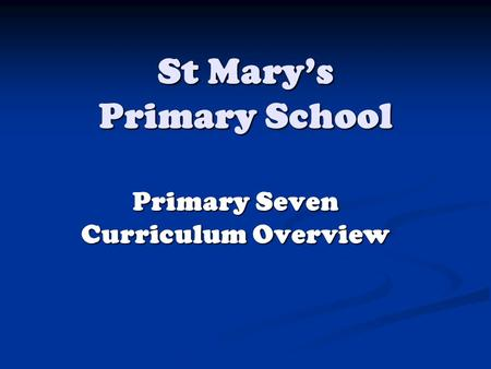 St Mary's Primary School Primary Seven Curriculum Overview.