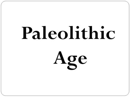 "Paleolithic Age. Paleolithic: In Greek means ""old stone."" Hunting and food gathering, use of fire, making clothing, acquisition of language and religion,"