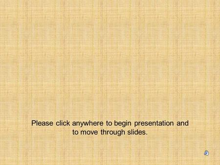 Please click anywhere to begin presentation and to move through slides.