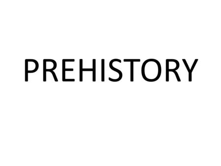 PREHISTORY. WHEN? PREHISTORY Humans appear First written documents.