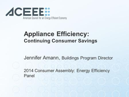 Appliance Efficiency: Continuing Consumer Savings Jennifer Amann, Buildings Program Director 2014 Consumer Assembly: Energy Efficiency Panel.