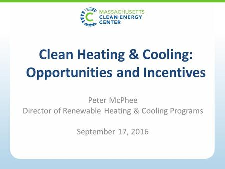 Peter McPhee Director of Renewable Heating & Cooling Programs September 17, 2016 Clean Heating & Cooling: Opportunities and Incentives.