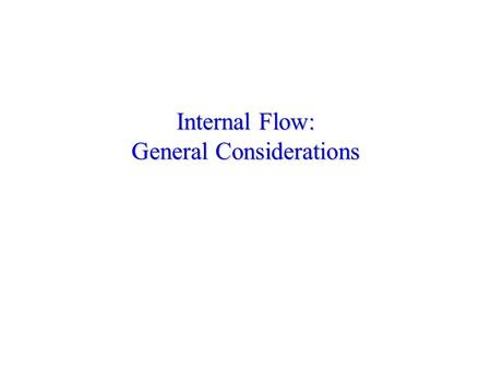 Internal Flow: General Considerations. Entrance Conditions Must distinguish between entrance and fully developed regions. Hydrodynamic Effects: Assume.