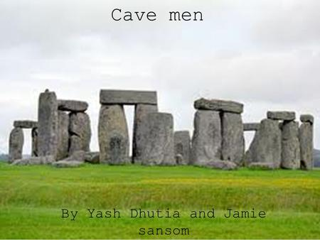 Cave men By Yash Dhutia and Jamie sansom. What a cave man used to look like.