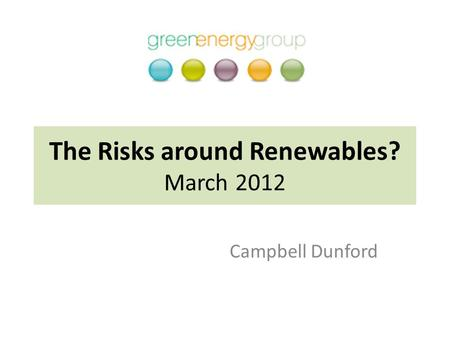 The Risks around Renewables? March 2012 Campbell Dunford.