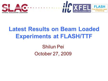 Latest Results on Beam Loaded Experiments at FLASH/TTF Shilun Pei October 27,