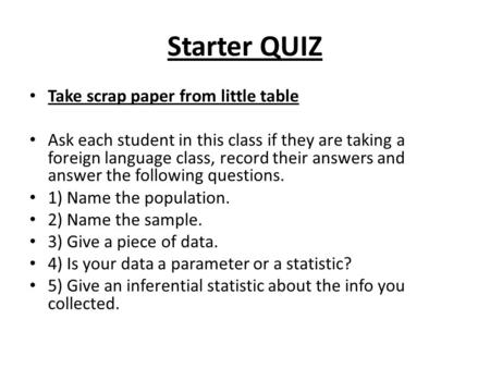 Starter QUIZ Take scrap paper from little table Ask each student in this class if they are taking a foreign language class, record their answers and answer.