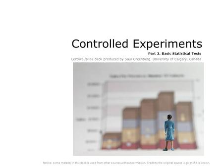 Controlled Experiments Part 2. Basic Statistical Tests Lecture /slide deck produced by Saul Greenberg, University of Calgary, Canada Notice: some material.