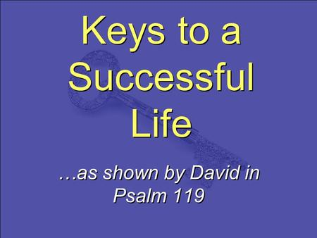 Keys to a Successful Life …as shown by David in Psalm 119.