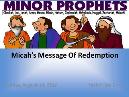 Micah's Message Of Redemption Sunday, August 14, 2016Pastor Rod Enos.