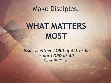 Make Disciples: WHAT MATTERS MOST Jesus is either LORD of ALL or he is not LORD at All.