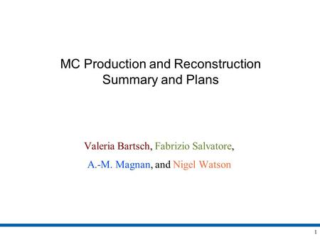 1 MC Production and Reconstruction Summary and Plans Valeria Bartsch, Fabrizio Salvatore, A.-M. Magnan, and Nigel Watson.