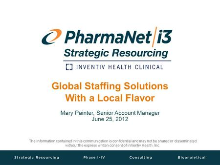 Global Staffing Solutions With a Local Flavor Mary Painter, Senior Account Manager June 25, 2012 The information contained in this communication is confidential.