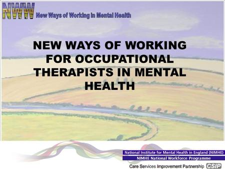 College of Occupational Therapists 2006 NIMHE National Workforce Programme NEW WAYS OF WORKING FOR OCCUPATIONAL THERAPISTS IN MENTAL HEALTH.