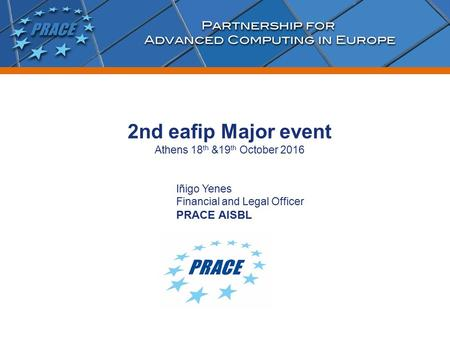 Iñigo Yenes Financial and Legal Officer PRACE AISBL 2nd eafip Major event Athens 18 th &19 th October 2016.