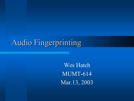 Audio Fingerprinting Wes Hatch MUMT-614 Mar.13, 2003.