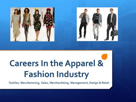 Careers In the Apparel & Fashion Industry Textiles, Manufacturing, Sales, Merchandising, Management, Design & Retail.