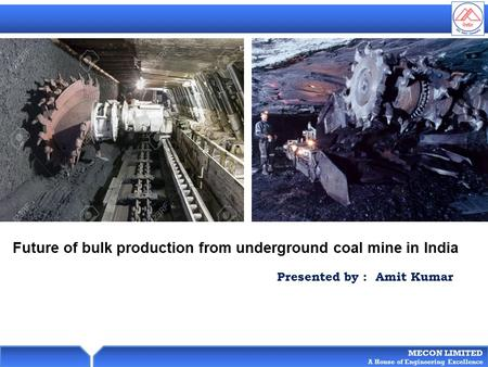 MECON LIMITED A House of Engineering Excellence Future of bulk production from underground coal mine in India Presented by : Amit Kumar.
