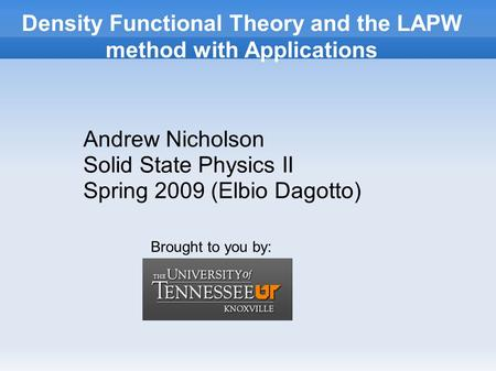 Density Functional Theory and the LAPW method with Applications Andrew Nicholson Solid State Physics II Spring 2009 (Elbio Dagotto) Brought to you by:
