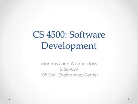 CS 4500: Software Development Mondays and Wednesdays 2:50-4: Snell Engineering Center.