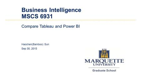 Business Intelligence MSCS 6931 Compare Tableau and Power BI Haochen(Bamboo) Sun Sep 30, 2015.