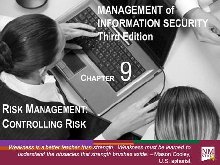 MANAGEMENT of INFORMATION SECURITY Third Edition C HAPTER 9 R ISK M ANAGEMENT : C ONTROLLING R ISK Weakness is a better teacher than strength. Weakness.