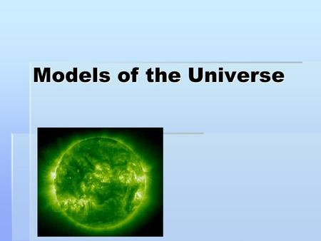 Models of the Universe. Throughout history we have looked at the stars and wondered about the universe.