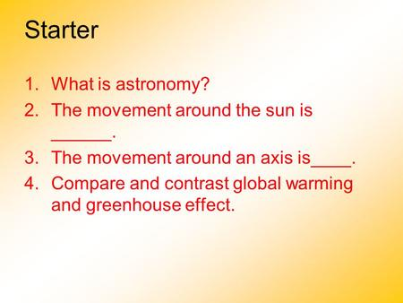 Starter 1.What is astronomy? 2.The movement around the sun is ______. 3.The movement around an axis is____. 4.Compare and contrast global warming and greenhouse.