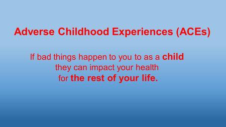 Adverse Childhood Experiences (ACEs) If bad things happen to you to as a child they can impact your health for the rest of your life.