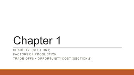 Chapter 1 SCARCITY (SECTION1) FACTORS OF PRODUCTION TRADE-OFFS + OPPORTUNITY COST (SECTION 2)