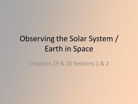 Observing the Solar System / Earth in Space Chapters 19 & 20 Sections 1 & 2.