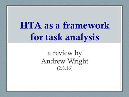 HTA as a framework for task analysis a review by Andrew Wright (2.8.16)