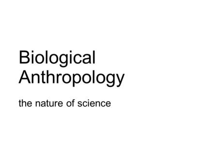 Biological Anthropology the nature of science. Some Terms used in Science Hypothesis: a statement developed to explain a phenomenon – must be testable/potentially.