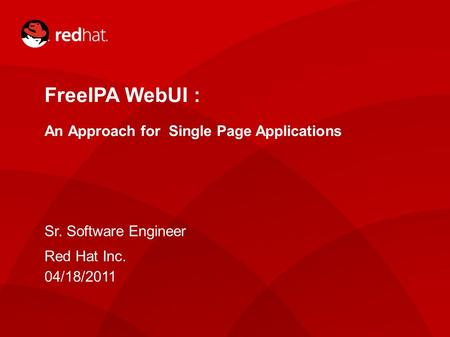 Presenter: 1 FreeIPA WebUI : An Approach for Single Page Applications Sr. Software Engineer Red Hat Inc. 04/18/2011.