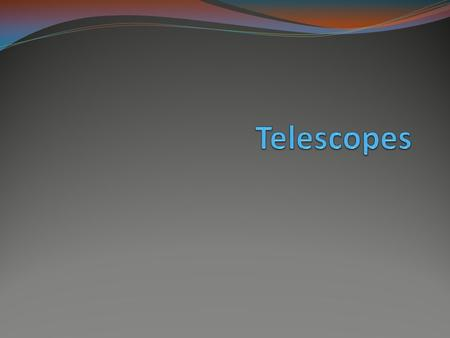 Telescopes 1608, Lippershey earliest known working telescope & first to apply for patent Refracting telescope- bends light through a lense and into the.