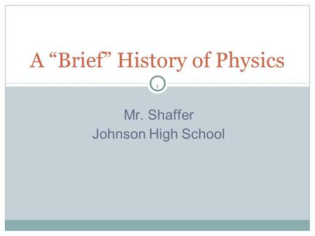 "1 Mr. Shaffer Johnson High School A ""Brief"" History of Physics."
