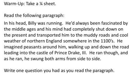 Warm-Up: Take a ¼ sheet. Read the following paragraph: In his head, Billy was running. He'd always been fascinated by the middle ages and his mind had.