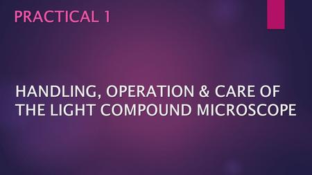 HANDLING, OPERATION & CARE OF THE LIGHT COMPOUND MICROSCOPE PRACTICAL 1.
