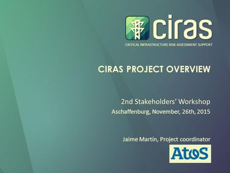 CRITICAL INFRASTRUCTURE RISK ASSESSMENT SUPPORT CIRAS PROJECT OVERVIEW 2nd Stakeholders' Workshop Aschaffenburg, November, 26th, 2015 Jaime Martín, Project.